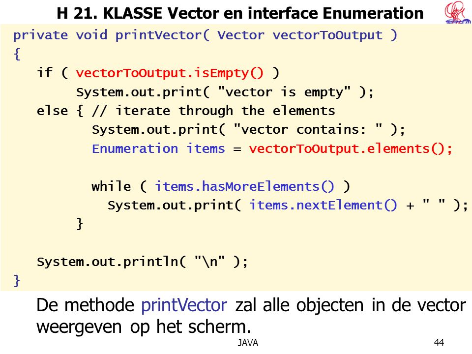 JAVA44 H 21. KLASSE Vector en interface Enumeration private void printVector( Vector vectorToOutput ) { if ( vectorToOutput.isEmpty() ) System.out.pri