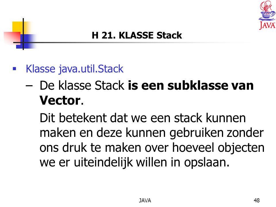 JAVA48 H 21.KLASSE Stack  Klasse java.util.Stack –De klasse Stack is een subklasse van Vector.
