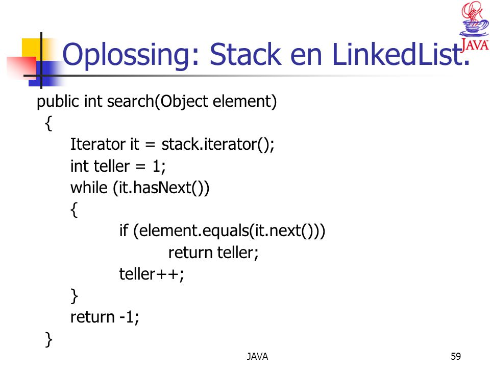 JAVA59 Oplossing: Stack en LinkedList. public int search(Object element) { Iterator it = stack.iterator(); int teller = 1; while (it.hasNext()) { if (
