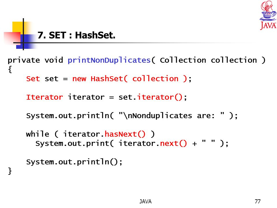JAVA77 7. SET : HashSet. private void printNonDuplicates( Collection collection ) { Set set = new HashSet( collection ); Iterator iterator = set.itera
