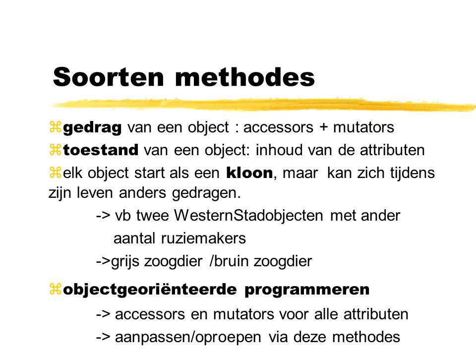 Soorten methodes  gedrag van een object : accessors + mutators  toestand van een object: inhoud van de attributen  elk object start als een kloon,