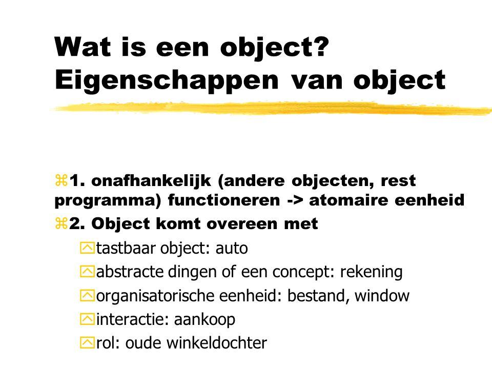 Wat is een object? Eigenschappen van object z1. onafhankelijk (andere objecten, rest programma) functioneren -> atomaire eenheid z2. Object komt overe