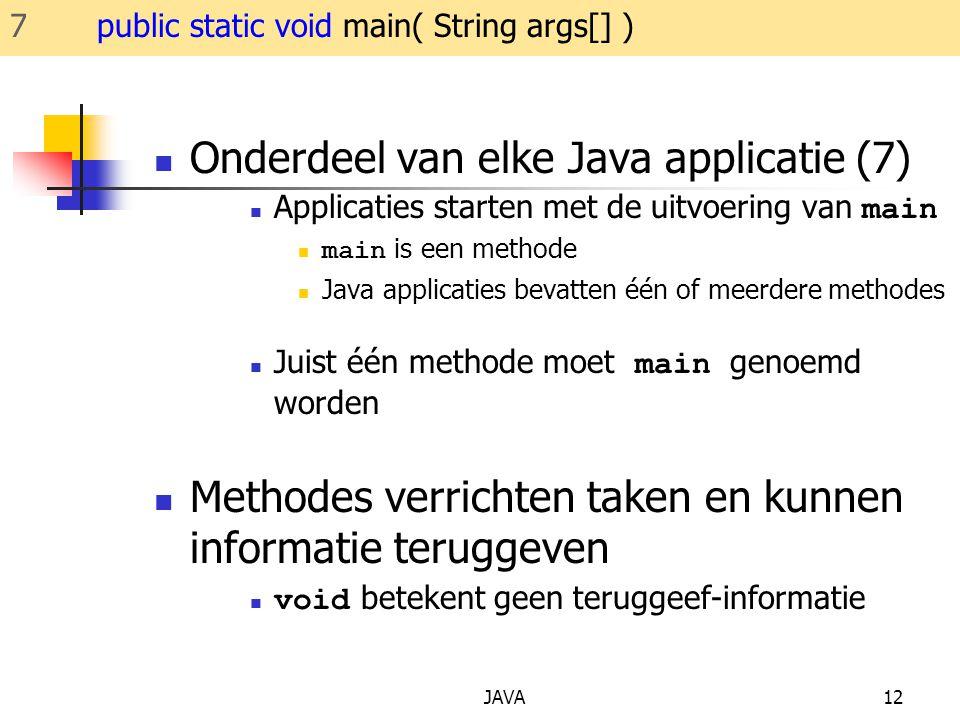 JAVA12 Onderdeel van elke Java applicatie (7) Applicaties starten met de uitvoering van main main is een methode Java applicaties bevatten één of meerdere methodes Juist één methode moet main genoemd worden Methodes verrichten taken en kunnen informatie teruggeven void betekent geen teruggeef-informatie 7 public static void main( String args[] )