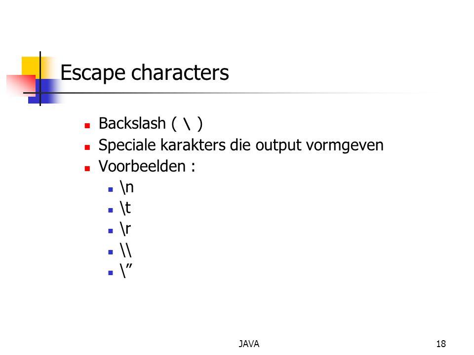 "JAVA18 Escape characters Backslash ( \ ) Speciale karakters die output vormgeven Voorbeelden : \n \t \r \\ \"""