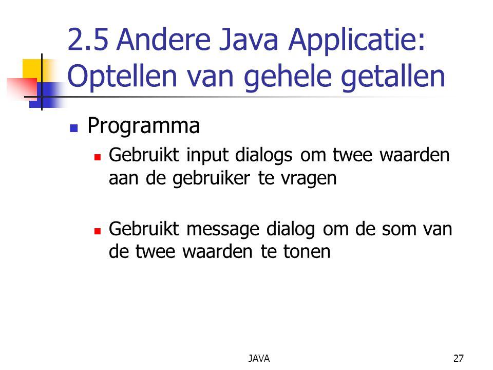 JAVA27 2.5Andere Java Applicatie: Optellen van gehele getallen Programma Gebruikt input dialogs om twee waarden aan de gebruiker te vragen Gebruikt message dialog om de som van de twee waarden te tonen