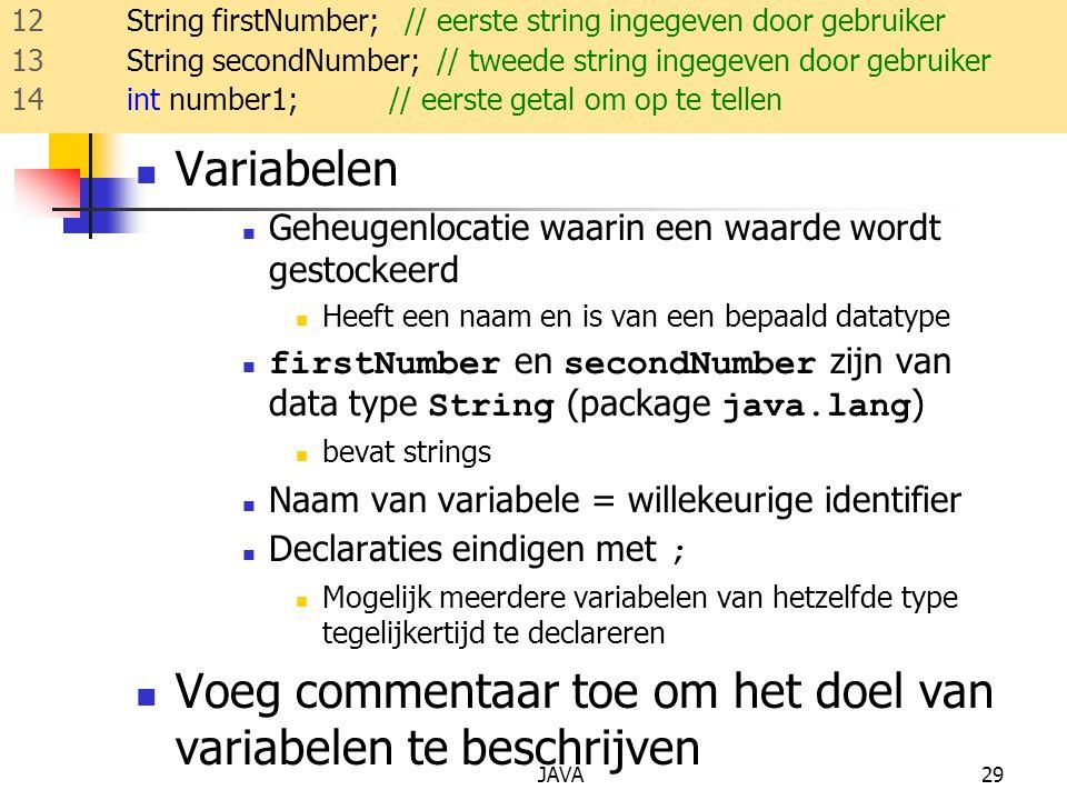 JAVA29 Variabelen Geheugenlocatie waarin een waarde wordt gestockeerd Heeft een naam en is van een bepaald datatype firstNumber en secondNumber zijn van data type String (package java.lang ) bevat strings Naam van variabele = willekeurige identifier Declaraties eindigen met ; Mogelijk meerdere variabelen van hetzelfde type tegelijkertijd te declareren Voeg commentaar toe om het doel van variabelen te beschrijven 12 String firstNumber; // eerste string ingegeven door gebruiker 13 String secondNumber; // tweede string ingegeven door gebruiker 14 int number1; // eerste getal om op te tellen