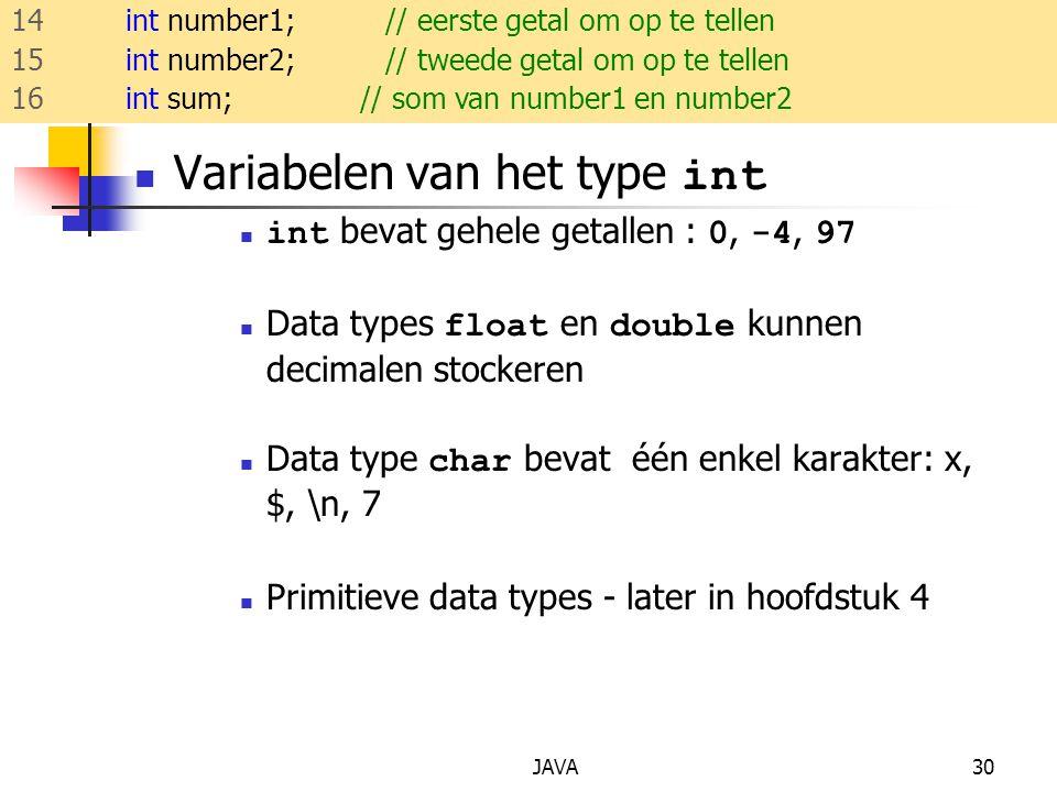 JAVA30 Variabelen van het type int int bevat gehele getallen : 0, -4, 97 Data types float en double kunnen decimalen stockeren Data type char bevat één enkel karakter: x, $, \n, 7 Primitieve data types - later in hoofdstuk 4 14 int number1; // eerste getal om op te tellen 15 int number2; // tweede getal om op te tellen 16 int sum; // som van number1 en number2