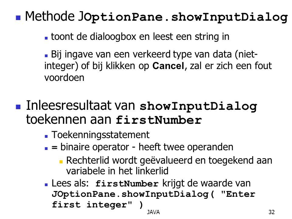 JAVA32 Inleesresultaat van showInputDialog toekennen aan firstNumber Toekenningsstatement = binaire operator - heeft twee operanden Rechterlid wordt geëvalueerd en toegekend aan variabele in het linkerlid Lees als: firstNumber krijgt de waarde van JOptionPane.showInputDialog( Enter first integer ) Methode J OptionPane.showInputDialog toont de dialoogbox en leest een string in Bij ingave van een verkeerd type van data (niet- integer) of bij klikken op Cancel, zal er zich een fout voordoen