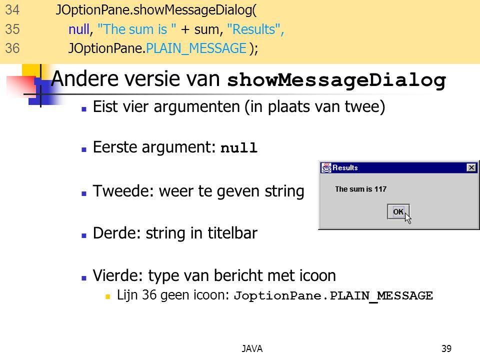 JAVA39 Andere versie van showMessageDialog Eist vier argumenten (in plaats van twee) Eerste argument: null Tweede: weer te geven string Derde: string in titelbar Vierde: type van bericht met icoon Lijn 36 geen icoon: JoptionPane.PLAIN_MESSAGE 34 JOptionPane.showMessageDialog( 35 null, The sum is + sum, Results , 36 JOptionPane.PLAIN_MESSAGE );