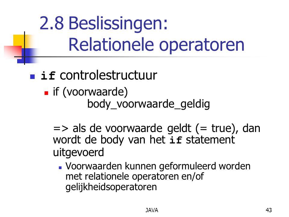 JAVA43 2.8Beslissingen: Relationele operatoren if controlestructuur if (voorwaarde) body_voorwaarde_geldig => als de voorwaarde geldt (= true), dan wordt de body van het if statement uitgevoerd Voorwaarden kunnen geformuleerd worden met relationele operatoren en/of gelijkheidsoperatoren