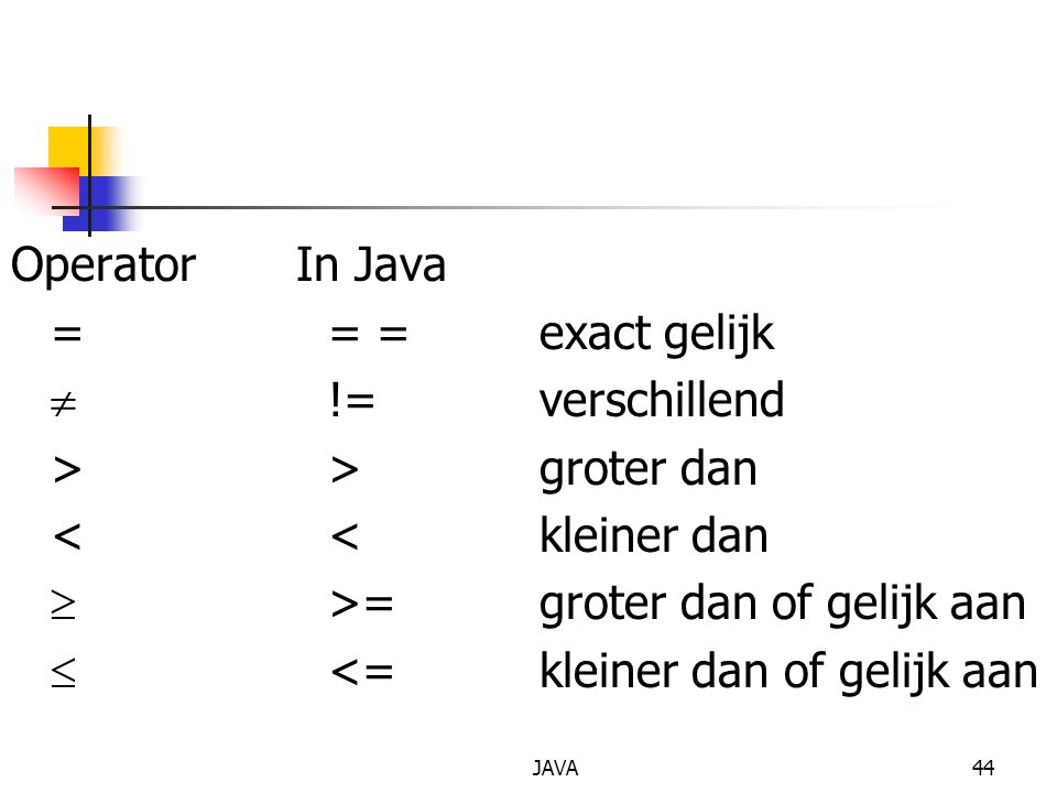 JAVA44 Operator In Java == =exact gelijk  !=verschillend >>groter dan <<kleiner dan  >=groter dan of gelijk aan  <=kleiner dan of gelijk aan