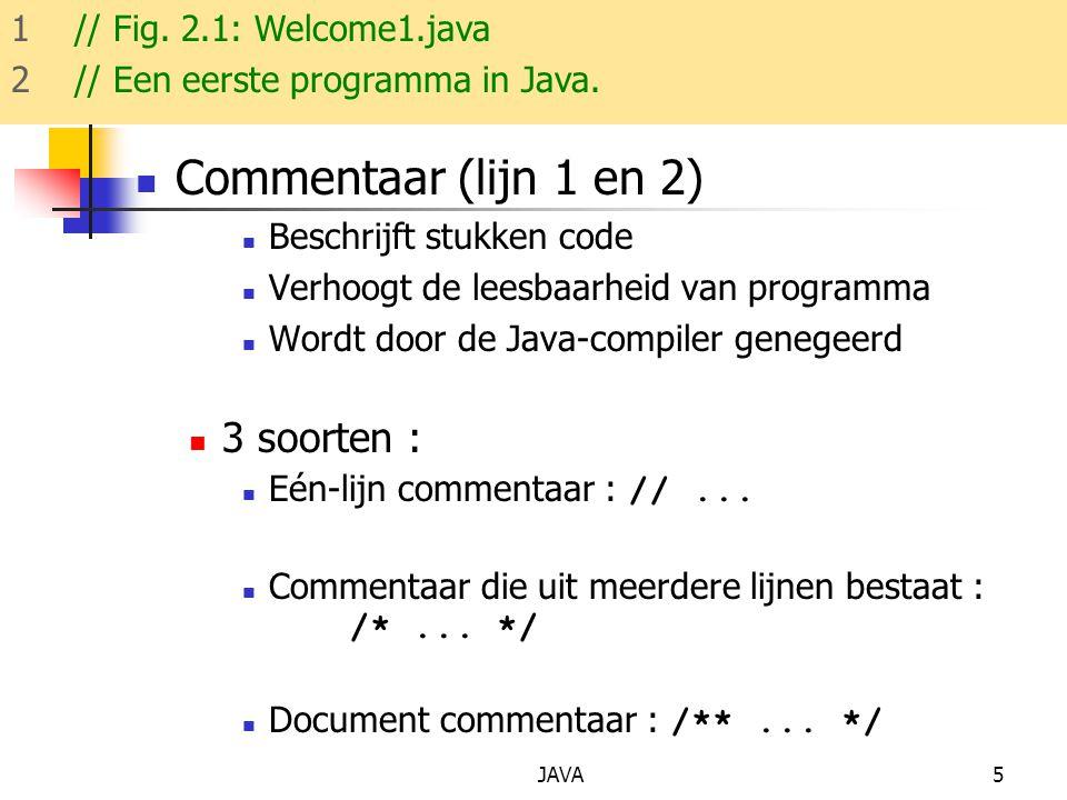 JAVA5 Commentaar (lijn 1 en 2) Beschrijft stukken code Verhoogt de leesbaarheid van programma Wordt door de Java-compiler genegeerd 3 soorten : Eén-lijn commentaar : //...