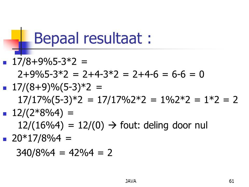 JAVA61 Bepaal resultaat : 17/8+9%5-3*2 = 2+9%5-3*2 = 2+4-3*2 = 2+4-6 = 6-6 = 0 17/(8+9)%(5-3)*2 = 17/17%(5-3)*2 = 17/17%2*2 = 1%2*2 = 1*2 = 2 12/(2*8%4) = 12/(16%4) = 12/(0)  fout: deling door nul 20*17/8%4 = 340/8%4 = 42%4 = 2