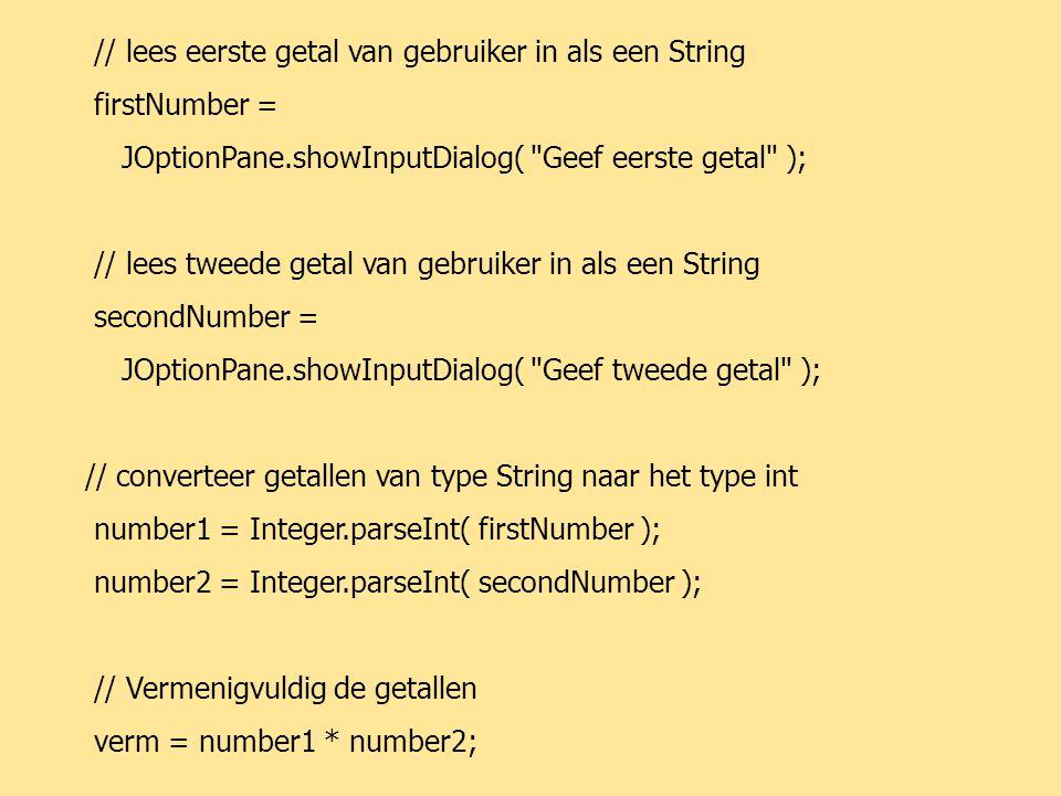 JAVA64 // lees eerste getal van gebruiker in als een String firstNumber = JOptionPane.showInputDialog( Geef eerste getal ); // lees tweede getal van gebruiker in als een String secondNumber = JOptionPane.showInputDialog( Geef tweede getal ); // converteer getallen van type String naar het type int number1 = Integer.parseInt( firstNumber ); number2 = Integer.parseInt( secondNumber ); // Vermenigvuldig de getallen verm = number1 * number2;