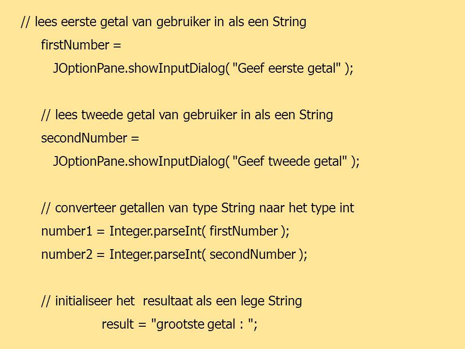 JAVA68 // lees eerste getal van gebruiker in als een String firstNumber = JOptionPane.showInputDialog( Geef eerste getal ); // lees tweede getal van gebruiker in als een String secondNumber = JOptionPane.showInputDialog( Geef tweede getal ); // converteer getallen van type String naar het type int number1 = Integer.parseInt( firstNumber ); number2 = Integer.parseInt( secondNumber ); // initialiseer het resultaat als een lege String result = grootste getal : ;