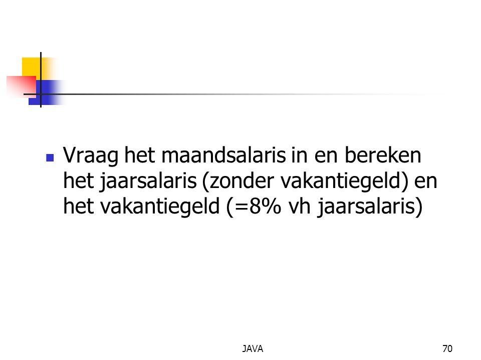 JAVA70 Vraag het maandsalaris in en bereken het jaarsalaris (zonder vakantiegeld) en het vakantiegeld (=8% vh jaarsalaris)