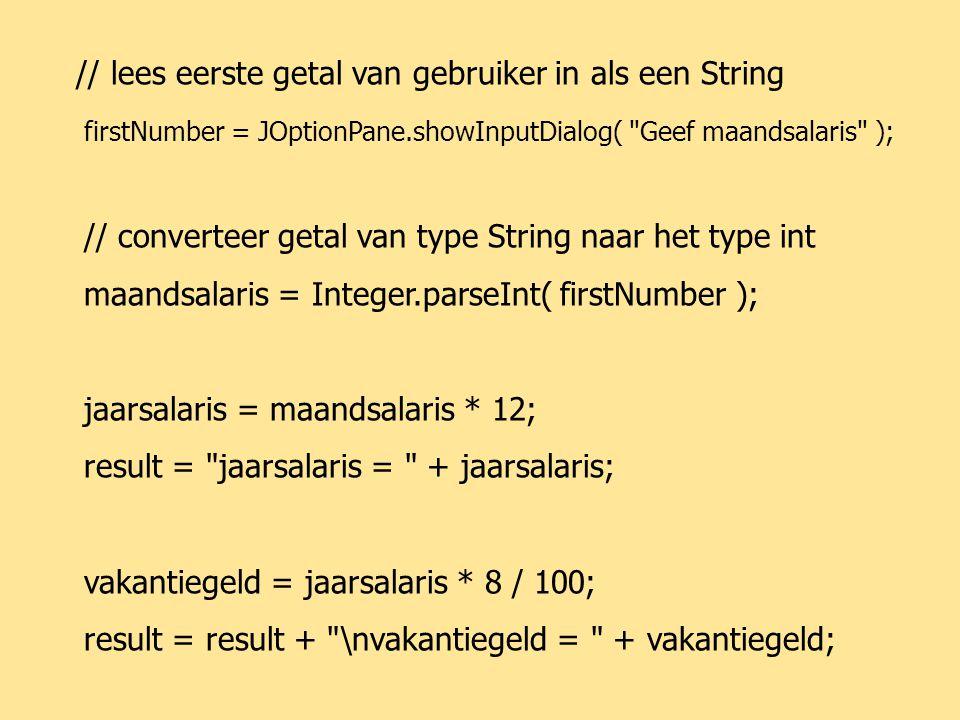 JAVA72 // lees eerste getal van gebruiker in als een String firstNumber = JOptionPane.showInputDialog( Geef maandsalaris ); // converteer getal van type String naar het type int maandsalaris = Integer.parseInt( firstNumber ); jaarsalaris = maandsalaris * 12; result = jaarsalaris = + jaarsalaris; vakantiegeld = jaarsalaris * 8 / 100; result = result + \nvakantiegeld = + vakantiegeld;