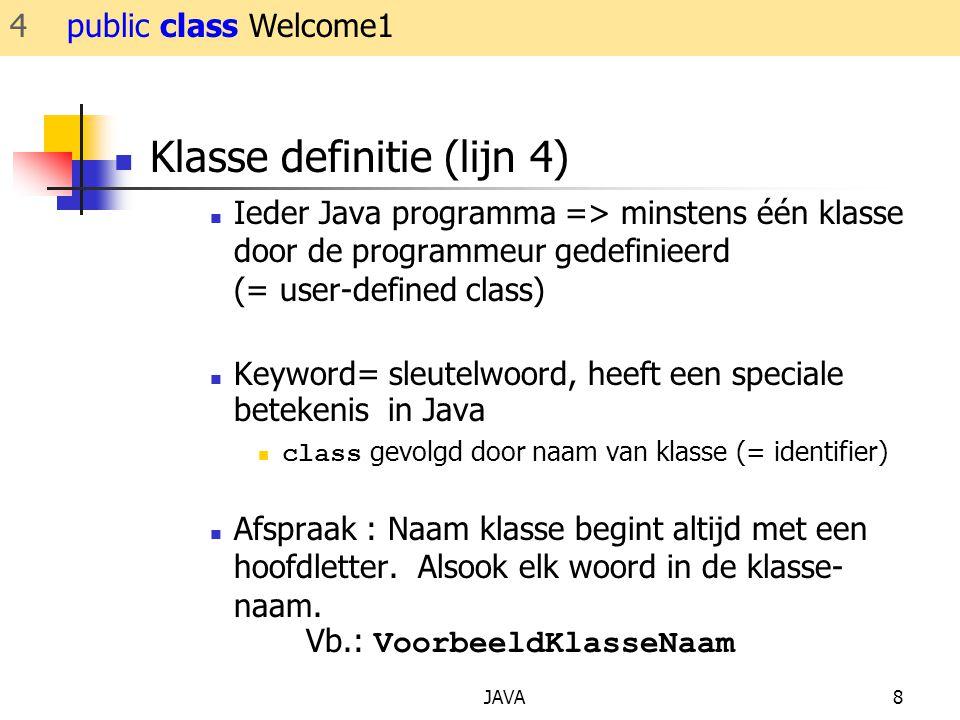 JAVA8 Klasse definitie (lijn 4) Ieder Java programma => minstens één klasse door de programmeur gedefinieerd (= user-defined class) Keyword= sleutelwoord, heeft een speciale betekenis in Java class gevolgd door naam van klasse (= identifier) Afspraak : Naam klasse begint altijd met een hoofdletter.