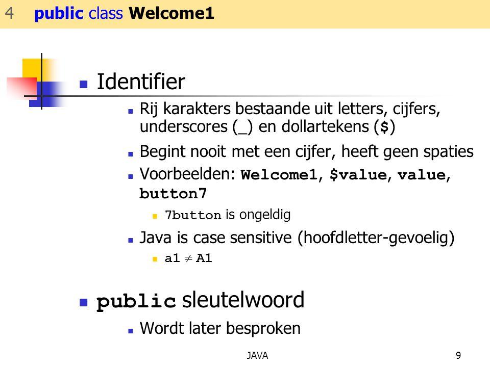 JAVA9 Identifier Rij karakters bestaande uit letters, cijfers, underscores (_) en dollartekens ( $ ) Begint nooit met een cijfer, heeft geen spaties Voorbeelden: Welcome1, $value, value, button7 7button is ongeldig Java is case sensitive (hoofdletter-gevoelig) a1  A1 public sleutelwoord Wordt later besproken 4 public class Welcome1