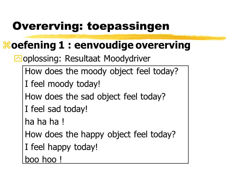 Overerving: toepassingen zoefening 1 : eenvoudige overerving yoplossing: Resultaat Moodydriver How does the moody object feel today? I feel moody toda