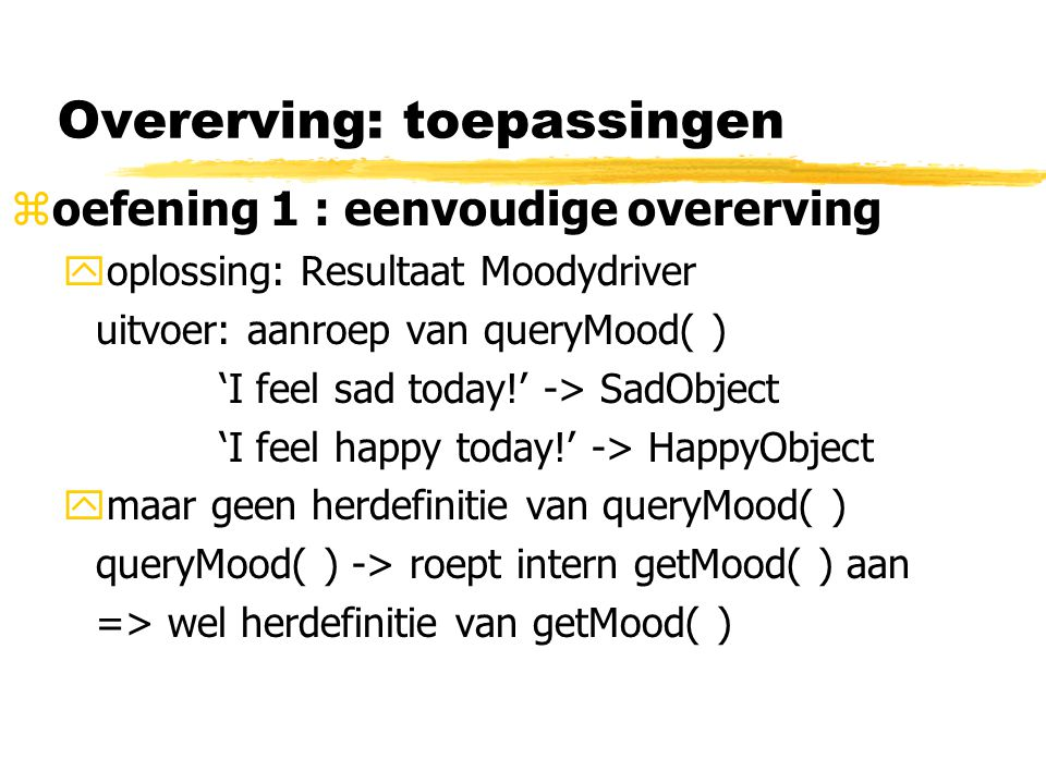 Overerving: toepassingen zoefening 1 : eenvoudige overerving yoplossing: Resultaat Moodydriver uitvoer: aanroep van queryMood( ) 'I feel sad today!' -> SadObject 'I feel happy today!' -> HappyObject ymaar geen herdefinitie van queryMood( ) queryMood( ) -> roept intern getMood( ) aan => wel herdefinitie van getMood( )