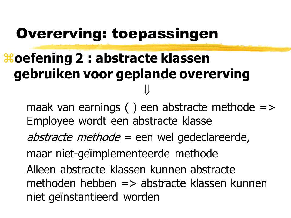 Overerving: toepassingen zoefening 2 : abstracte klassen gebruiken voor geplande overerving  maak van earnings ( ) een abstracte methode => Employee