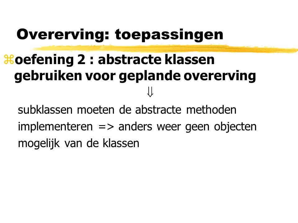 Overerving: toepassingen zoefening 2 : abstracte klassen gebruiken voor geplande overerving  subklassen moeten de abstracte methoden implementeren =>