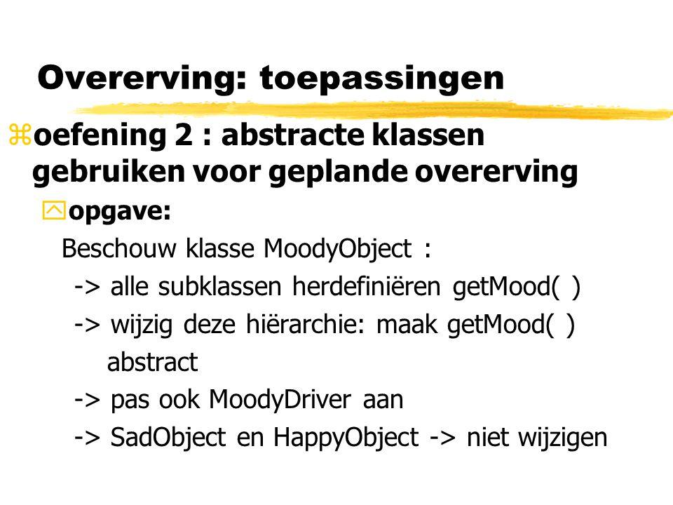 Overerving: toepassingen zoefening 2 : abstracte klassen gebruiken voor geplande overerving yopgave: Beschouw klasse MoodyObject : -> alle subklassen