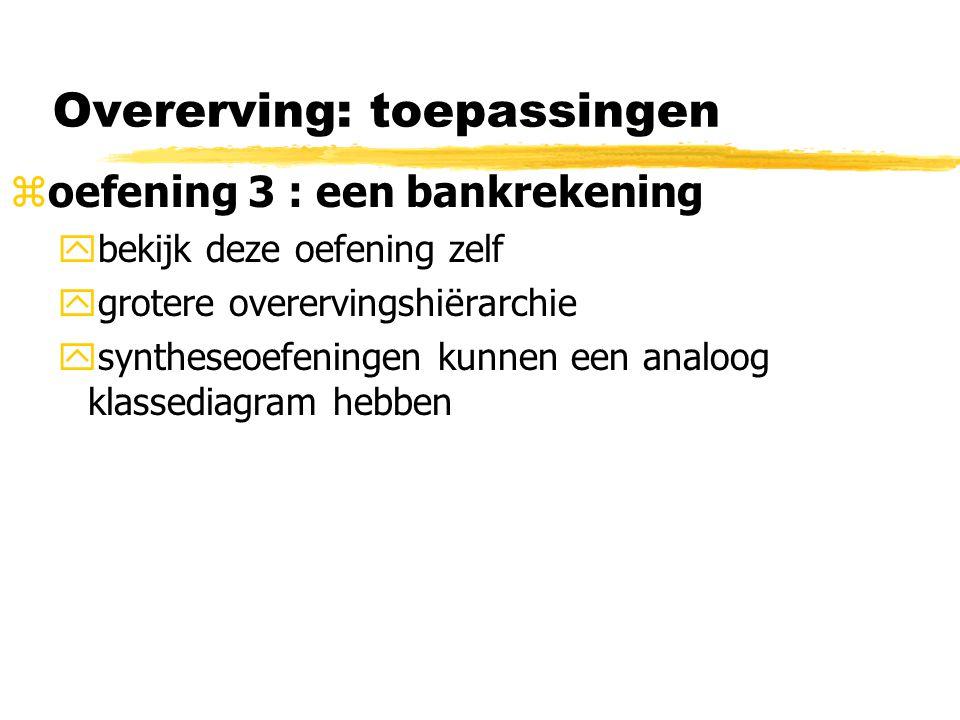 Overerving: toepassingen  oefening 3 : een bankrekening ybekijk deze oefening zelf ygrotere overervingshiërarchie ysyntheseoefeningen kunnen een anal
