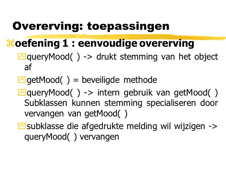 Overerving: toepassingen zoefening 1 : eenvoudige overerving yopgave: maak twee subklassen : SadObject:->stemming = sad -> + cry( ) : void : drukt naar de opdrachtregel enkel 'boo hoo' af HappyObject: ->stemming = happy -> + laugh( ) : void : drukt naar de opdrachtregel enkel 'ha ha ha' af