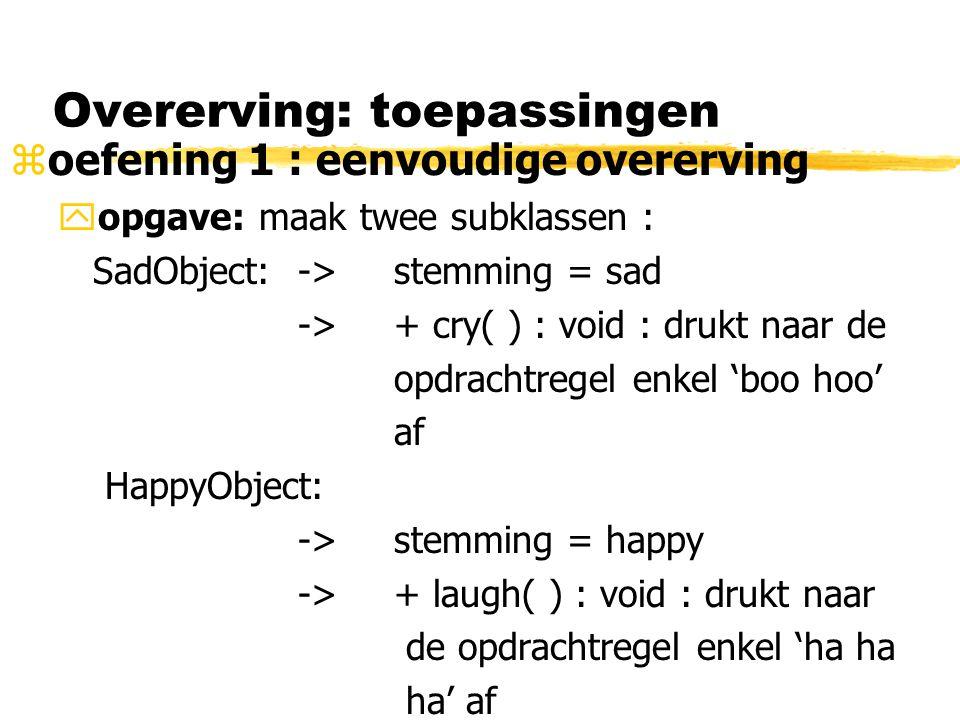 Overerving: toepassingen zoefening 1 : eenvoudige overerving yopgave: maak twee subklassen : SadObject:->stemming = sad -> + cry( ) : void : drukt naa