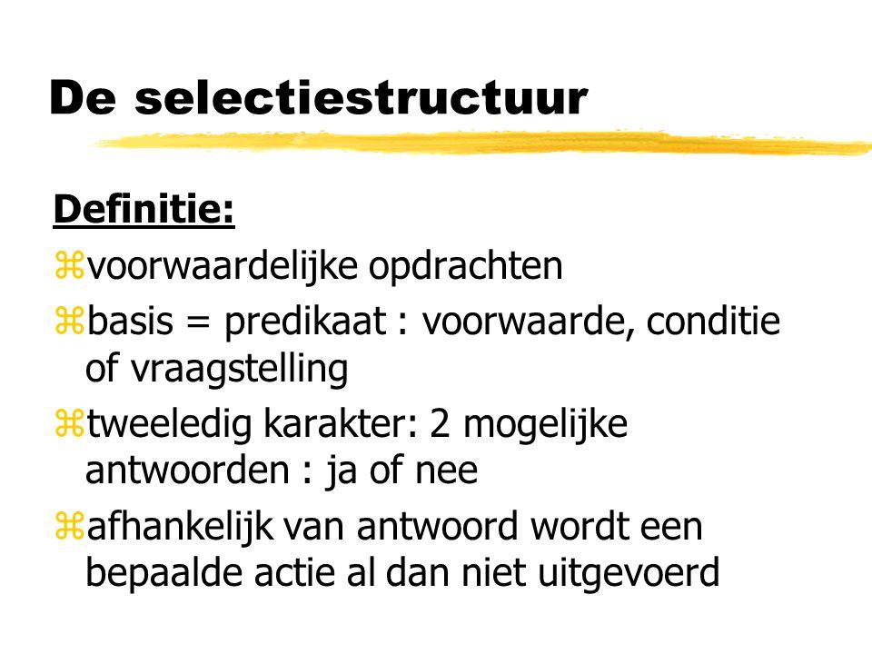 De selectiestructuur Definitie: zvoorwaardelijke opdrachten zbasis = predikaat : voorwaarde, conditie of vraagstelling ztweeledig karakter: 2 mogelijk
