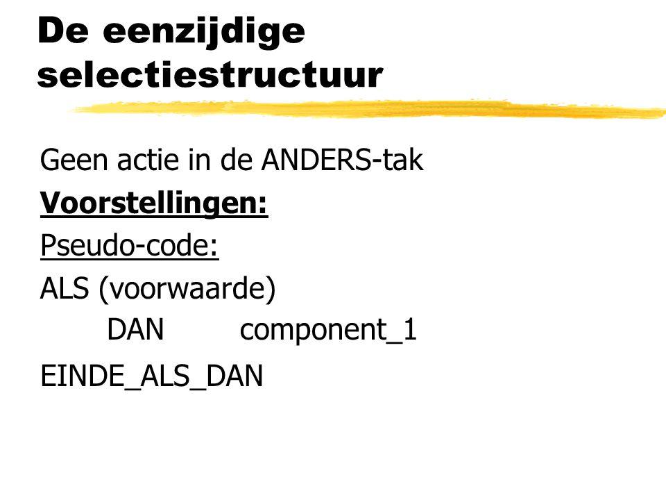 De eenzijdige selectiestructuur Geen actie in de ANDERS-tak Voorstellingen: Pseudo-code: ALS (voorwaarde) DAN component_1 EINDE_ALS_DAN