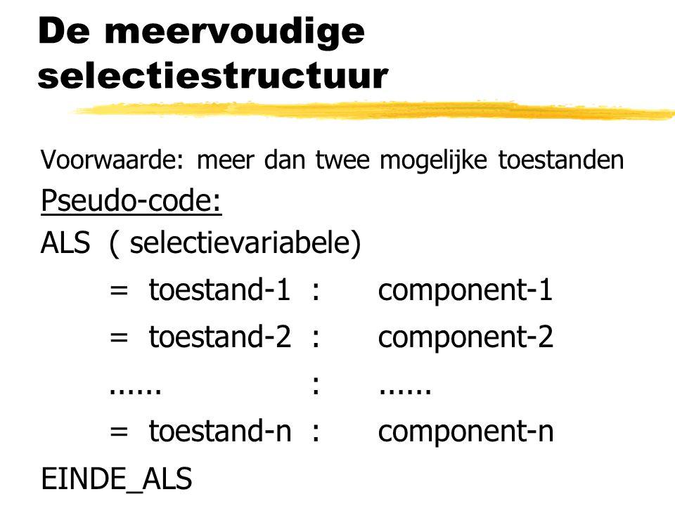 De meervoudige selectiestructuur Voorwaarde: meer dan twee mogelijke toestanden Pseudo-code: ALS ( selectievariabele) = toestand-1:component-1 = toest