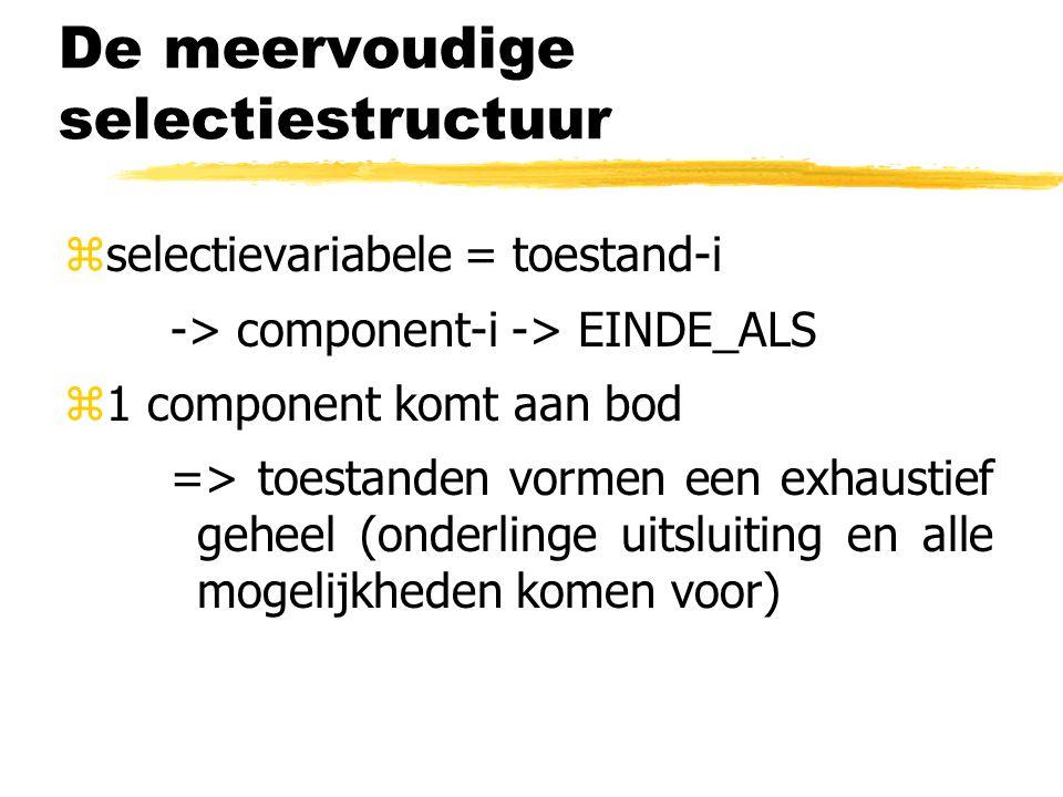 De meervoudige selectiestructuur zselectievariabele = toestand-i -> component-i -> EINDE_ALS z1 component komt aan bod => toestanden vormen een exhaus
