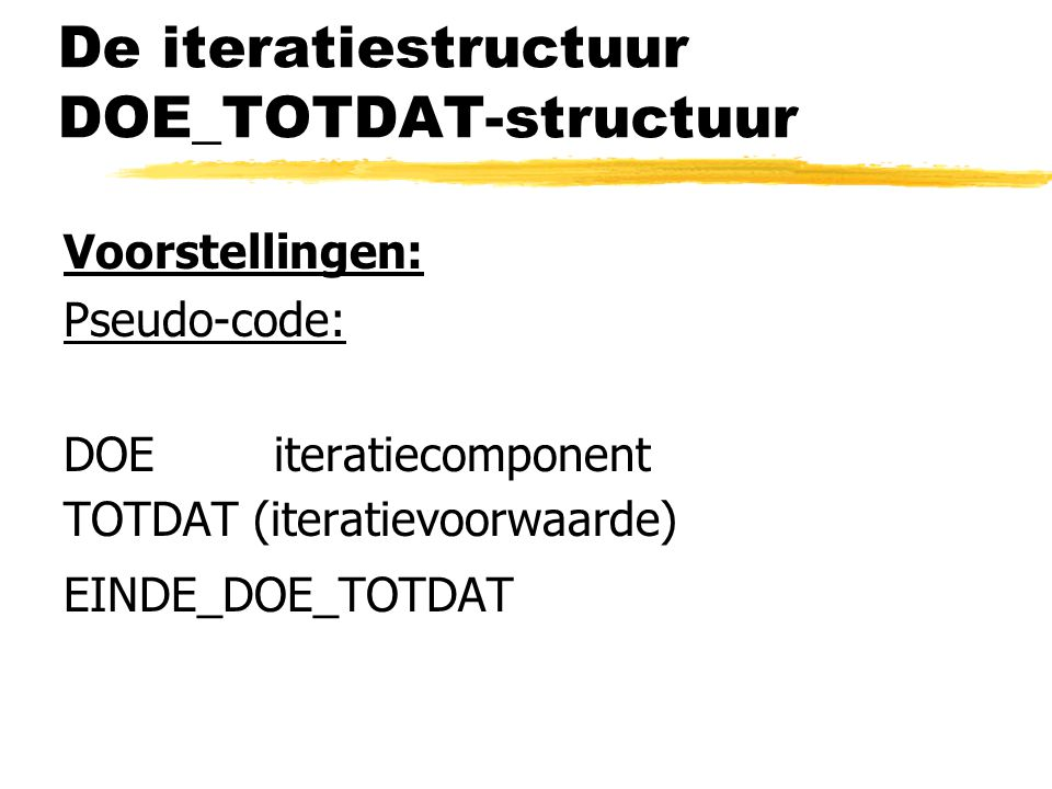 De iteratiestructuur DOE_TOTDAT-structuur Voorstellingen: Pseudo-code: DOE iteratiecomponent TOTDAT (iteratievoorwaarde) EINDE_DOE_TOTDAT