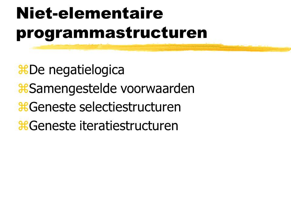 Niet-elementaire programmastructuren zDe negatielogica zSamengestelde voorwaarden zGeneste selectiestructuren zGeneste iteratiestructuren