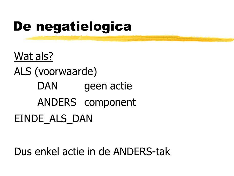De negatielogica Wat als? ALS (voorwaarde) DAN geen actie ANDERScomponent EINDE_ALS_DAN Dus enkel actie in de ANDERS-tak