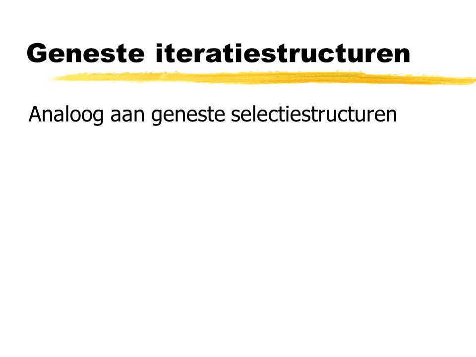 Geneste iteratiestructuren Analoog aan geneste selectiestructuren