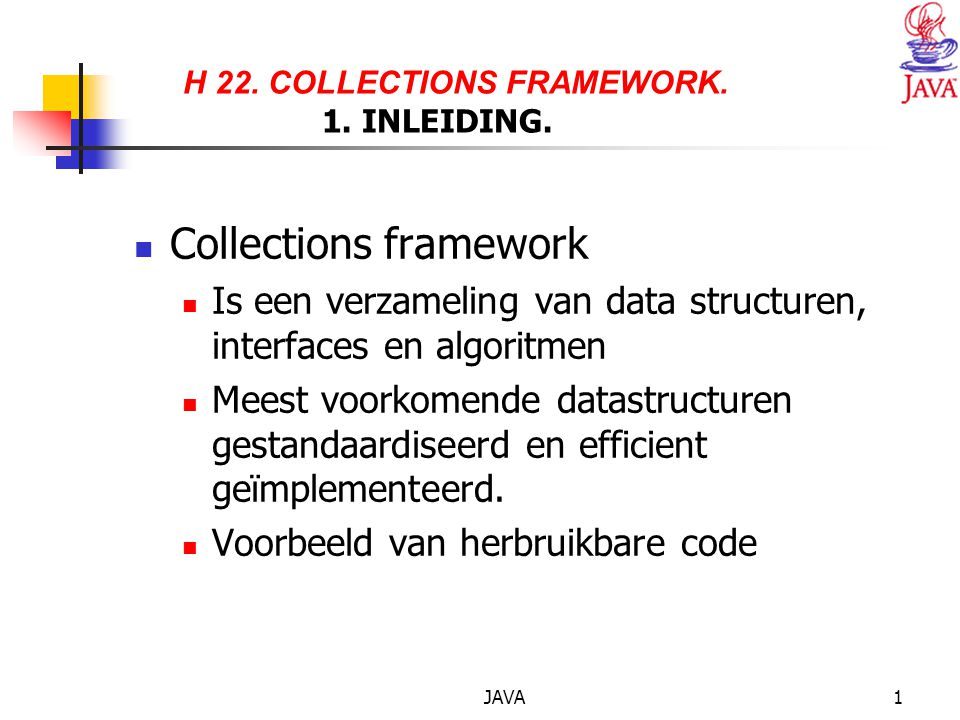 JAVA1 H 22. COLLECTIONS FRAMEWORK. 1. INLEIDING. Collections framework Is een verzameling van data structuren, interfaces en algoritmen Meest voorkome