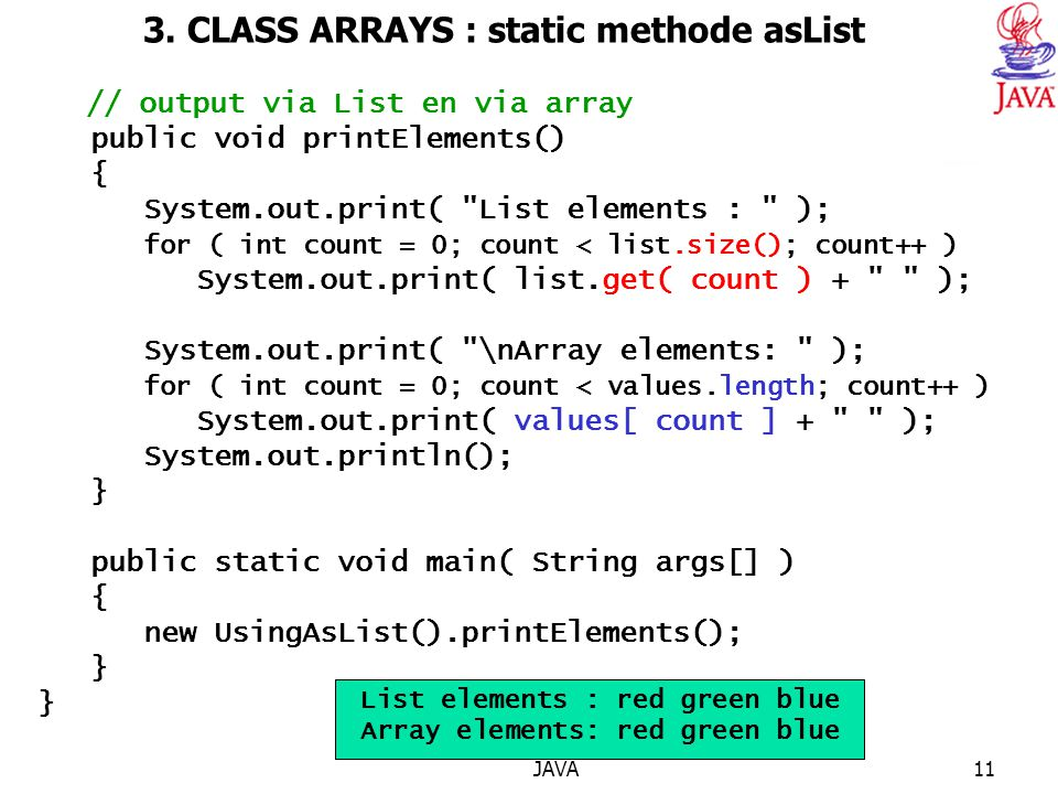 JAVA11 3. CLASS ARRAYS : static methode asList // output via List en via array public void printElements() { System.out.print(
