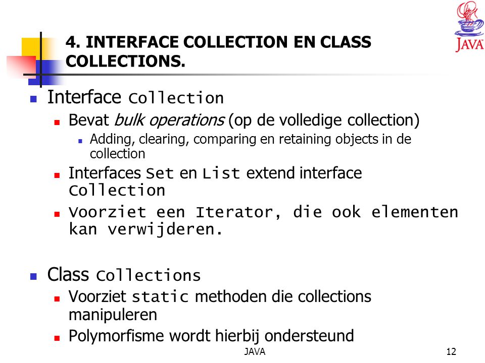 JAVA12 4. INTERFACE COLLECTION EN CLASS COLLECTIONS. Interface Collection Bevat bulk operations (op de volledige collection) Adding, clearing, compari