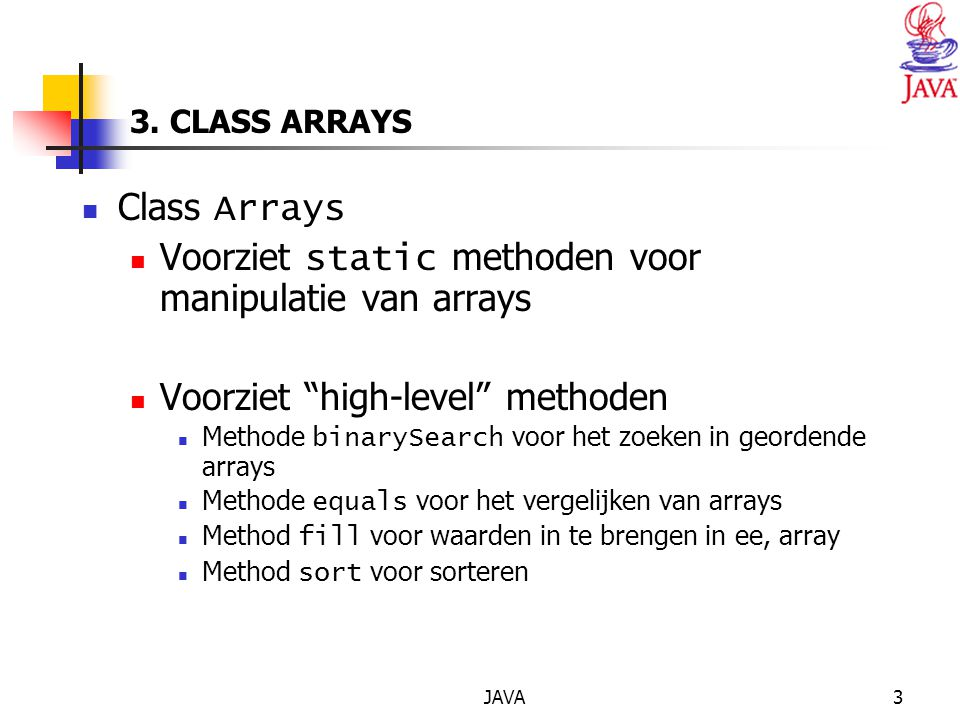 "JAVA3 3. CLASS ARRAYS Class Arrays Voorziet static methoden voor manipulatie van arrays Voorziet ""high-level"" methoden Methode binarySearch voor het z"