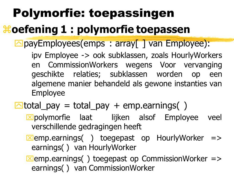 Polymorfie: toepassingen zoefening 1 : polymorfie toepassen ypayEmployees(emps : array[ ] van Employee): ipv Employee -> ook subklassen, zoals HourlyWorkers en CommissionWorkers wegens Voor vervanging geschikte relaties; subklassen worden op een algemene manier behandeld als gewone instanties van Employee ytotal_pay = total_pay + emp.earnings( ) xpolymorfie laat lijken alsof Employee veel verschillende gedragingen heeft xemp.earnings( ) toegepast op HourlyWorker => earnings( ) van HourlyWorker xemp.earnings( ) toegepast op CommissionWorker => earnings( ) van CommissionWorker  payEmployees( ) is een voorbeeld van inkapselende polymorfie.