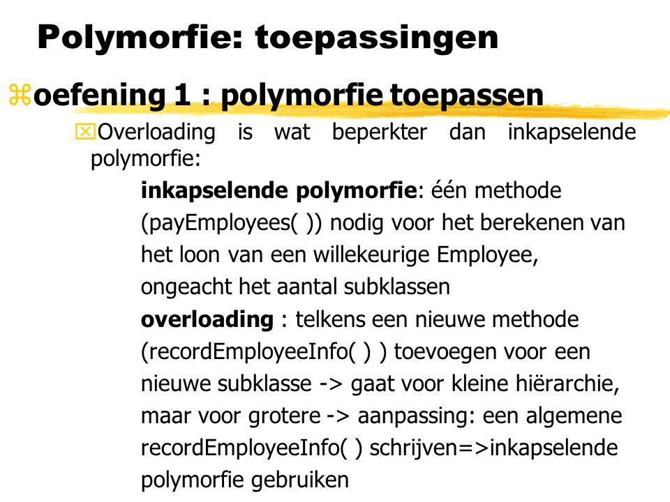 Polymorfie: toepassingen  oefening 1 : polymorfie toepassen xOverloading is wat beperkter dan inkapselende polymorfie: inkapselende polymorfie: één methode (payEmployees( )) nodig voor het berekenen van het loon van een willekeurige Employee, ongeacht het aantal subklassen overloading : telkens een nieuwe methode (recordEmployeeInfo( ) ) toevoegen voor een nieuwe subklasse -> gaat voor kleine hiërarchie, maar voor grotere -> aanpassing: een algemene recordEmployeeInfo( ) schrijven=>inkapselende polymorfie gebruiken