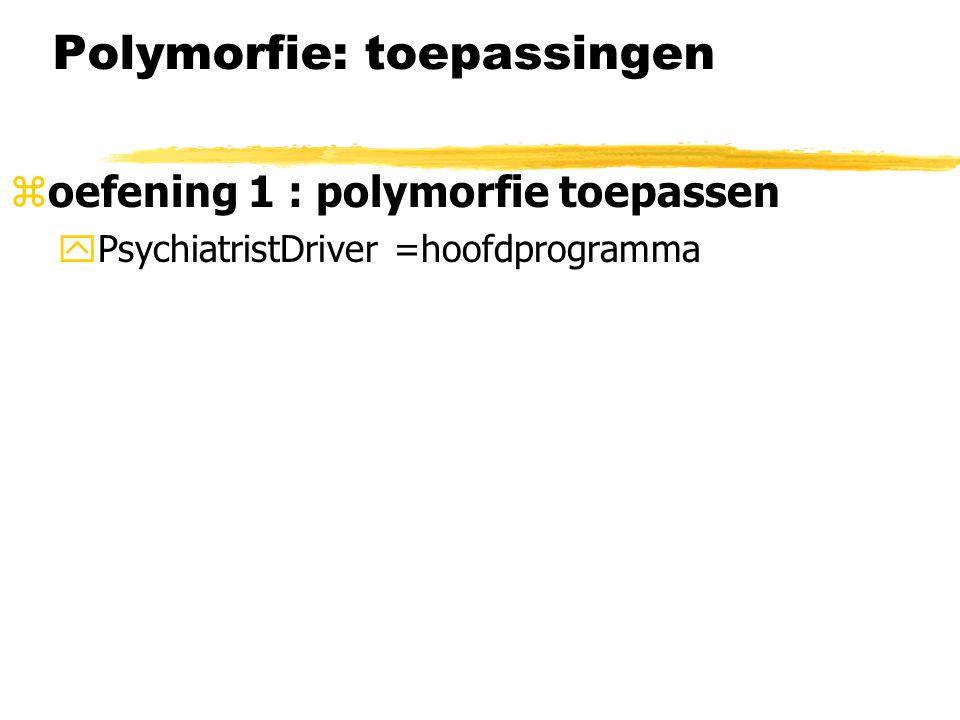 Polymorfie: toepassingen zoefening 1 : polymorfie toepassen yPsychiatristDriver =hoofdprogramma