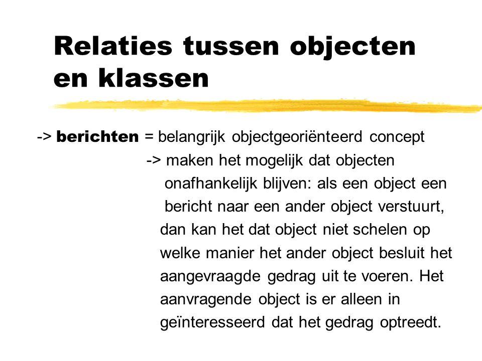 Relaties tussen objecten en klassen -> berichten = belangrijk objectgeoriënteerd concept -> maken het mogelijk dat objecten onafhankelijk blijven: als een object een bericht naar een ander object verstuurt, dan kan het dat object niet schelen op welke manier het ander object besluit het aangevraagde gedrag uit te voeren.