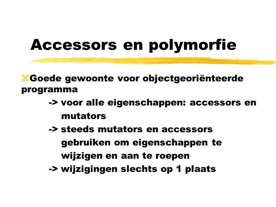 Accessors en polymorfie zGoede gewoonte voor objectgeoriënteerde programma -> voor alle eigenschappen: accessors en mutators -> steeds mutators en accessors gebruiken om eigenschappen te wijzigen en aan te roepen -> wijzigingen slechts op 1 plaats