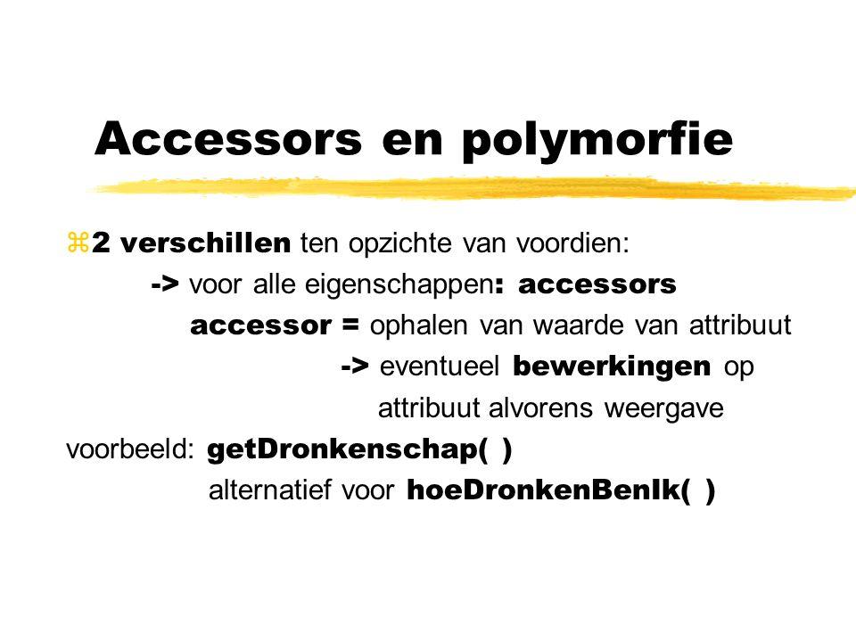 Accessors en polymorfie  2 verschillen ten opzichte van voordien: -> voor alle eigenschappen : accessors accessor = ophalen van waarde van attribuut -> eventueel bewerkingen op attribuut alvorens weergave voorbeeld: getDronkenschap( ) alternatief voor hoeDronkenBenIk( )