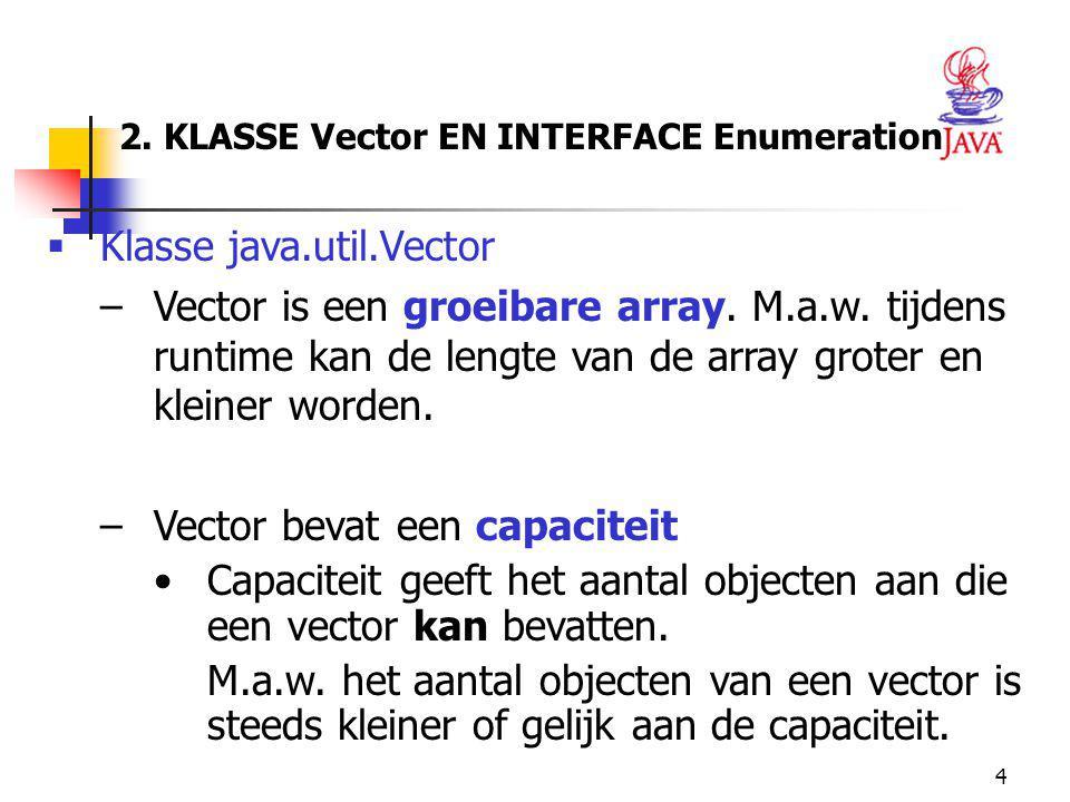 4 2. KLASSE Vector EN INTERFACE Enumeration  Klasse java.util.Vector –Vector is een groeibare array. M.a.w. tijdens runtime kan de lengte van de arra